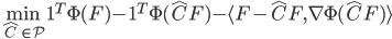 \displaystyle \min_{\hat{C}\in\mathcal{P}}\mathbf{1}^T\Phi(F)-\mathbf{1}^T\Phi(\hat{C}F)-\langle F-\hat{C}F,\nabla\Phi(\hat{C}F)\rangle