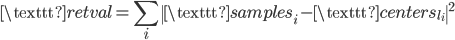 \displaystyle \texttt{retval} = \sum_i \| \texttt{samples}_i - \texttt{centers}_{l_i} \|^2