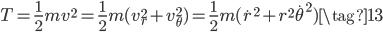 \displaystyle { T = \frac{1}{2}mv^2 = \frac{1}{2}m(v_r^2+v_\theta^2) = \frac{1}{2}m(\dot r^2 + r^2\dot \theta^2)  \tag{13} }