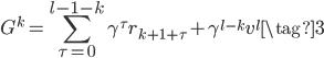 \displaystyle G^k = \sum_{\tau=0}^{l-1-k}{\gamma ^ \tau r_{k+ 1 +\tau}} + \gamma^{l - k} v^l \tag{3}