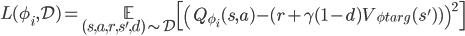 \displaystyle L(\phi_i,\mathcal{D})=\underset{(s,a,r,s',d)\sim\mathcal{D}}{\mathbb{E}}\left[\left(Q_{\phi_i}(s,a)-(r+\gamma(1-d)V_{\phi_\mathrm{targ}}(s'))\right)^2\right]