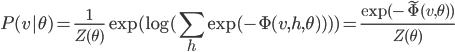 \displaystyle P(v|\theta)=\frac{1}{Z(\theta)}\exp(\log(\sum_h\exp(-\Phi(v,h,\theta))))=\frac{\exp(-\tilde{\Phi}(v,\theta))}{Z(\theta)}
