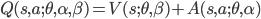 \displaystyle Q(s,a;\theta,\alpha,\beta) =  {V}(s;\theta,\beta) + {A}(s,a;\theta,\alpha)