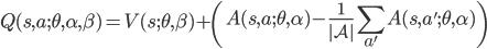 \displaystyle Q(s,a;\theta,\alpha,\beta) =  {V}(s;\theta,\beta)~+ \left({A}(s,a;\theta,\alpha) - \frac{1}{|\mathcal{A}|} \sum_{a'} {A}(s, a' ;\theta,\alpha) \right)