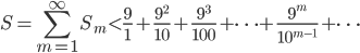 \displaystyle S = \sum_{m=1}^{\infty} S_m < \frac{9}{1} + \frac{9^2}{10} + \frac{9^3}{100} + \cdots + \frac{9^m}{10^{m-1}} + \cdots
