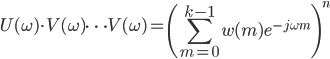 \displaystyle U(\omega)\cdot V(\omega)\dots V(\omega)=\left(\sum_{m=0}^{k-1}w(m)e^{-j\omega m}\right)^n