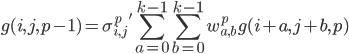 \displaystyle g(i,j,p-1)=\sigma_{i,j}^p\:'\sum_{a=0}^{k-1}\sum_{b=0}^{k-1}w_{a,b}^pg(i+a,j+b,p)