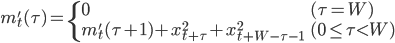 \displaystyle m'_t(\tau) = \begin{cases}     0 & (\tau=W) \\     m'_t(\tau+1) + x_{t+\tau}^2 + x_{t+W-\tau-1}^2 & (0 \leq \tau < W) \end{cases}