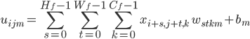 \displaystyle u_{ijm} = \sum_{s = 0}^{H_f - 1} \sum_{t = 0}^{W_f - 1} \sum_{k = 0}^{C_f - 1} x_{i + s, j + t, k} \ \ w_{stkm} + b_m