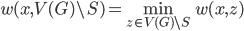 \displaystyle w(x, V(G) \setminus S) = \min_{z \in V(G) \setminus S} w(x, z)