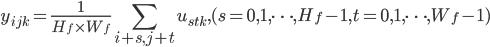\displaystyle y_{ijk} =  \frac{1}{H_f \times W_f} \sum_{i + s, j + t} u_{stk}, (s = 0, 1, \cdots, H_f - 1, t = 0, 1, \cdots, W_f - 1)