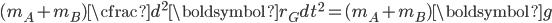 \displaystyle  ( m_A + m_B ) \cfrac{d ^ 2 \boldsymbol{r_G}}{dt ^2} =  (m_A + m_B ) \boldsymbol{g}