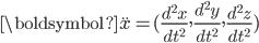 \displaystyle  \boldsymbol{\ddot{x}}=(\frac{d^2 x}{dt^2},\frac{d^2 y}{dt^2},\frac{d^2 z}{dt^2})