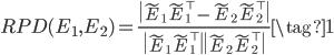 \displaystyle  RPD(E_1, E_2) = \frac{\|\tilde{E}_1\tilde{E}_1^{\top} - \tilde{E}_2\tilde{E}_2^{\top}\|}{\|\tilde{E}_1\tilde{E}_1^{\top}\|\|\tilde{E}_2\tilde{E}_2^{\top}\|}\tag{1}