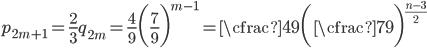 \displaystyle p_{2m+1} = \frac{2}{3}q_{2m} = \frac{4}{9} \biggl(\frac{7}{9}\biggr) ^ {m-1} = \cfrac{4}{9}\biggl(\cfrac{7}{9}\biggr) ^ {\frac{n-3}{2}}