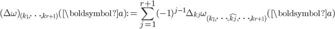 \displaystyle (\Delta \omega)_{(k_1, \dots, k_{r+1})}(\boldsymbol{a}):=\sum_{j=1}^{r+1}(-1)^{j-1}\Delta_{k_j}\omega_{(k_1, \dots, \hat{k_j}, \dots, k_{r+1})}(\boldsymbol{a})