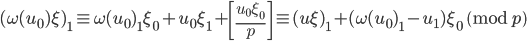 \displaystyle (\omega(u_0)\xi)_1 \equiv \omega(u_0)_1\xi_0+u_0\xi_1 +\left[\frac{u_0\xi_0}{p}\right]\equiv (u\xi)_1+(\omega(u_0)_1-u_1)\xi_0 \pmod{p}