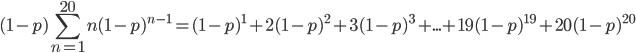 \displaystyle (1-p)\sum_{n=1}^{20}n(1-p)^{n-1}=(1-p)^1+2(1-p)^2+3(1-p)^3+...+19(1-p)^{19}+20(1-p)^{20}