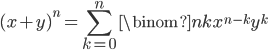\displaystyle (x+y)^n = \sum_{k=0}^n \binom{n}{k} x^{n-k} y^k