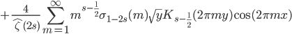 \displaystyle +\frac{4}{\hat{\zeta}(2s)}\sum_{m=1}^{\infty} m^{s-\frac{1}{2}}\sigma_{1-2s}(m)\sqrt{y}K_{s-\frac{1}{2}}(2\pi my)\cos(2\pi mx)