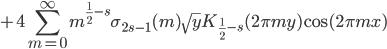 \displaystyle +4\sum_{m=0}^{\infty} m^{\frac{1}{2}-s}\sigma_{2s-1}(m)\sqrt{y}K_{\frac{1}{2}-s}(2\pi my)\cos(2\pi mx)
