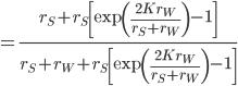 \displaystyle = \frac{r_S + r_S \left[ \exp \left( \frac{2 K r_W}{r_S + r_W} \right) -1 \right] }{r_S + r_W + r_S \left[ \exp \left( \frac{2 K r_W}{r_S + r_W} \right) -1 \right]}