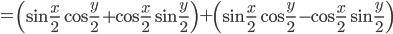 \displaystyle = \left( \sin{\frac{x}{2}}\cos{\frac{y}{2}}+\cos{\frac{x}{2}}\sin{\frac{y}{2}} \right) + \left( \sin{\frac{x}{2}}\cos{\frac{y}{2}}-\cos{\frac{x}{2}}\sin{\frac{y}{2}} \right)