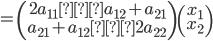 \displaystyle = \left(\begin{array}{rr} 2a_{11} a_{12}+a_{21} \\ a_{21}+a_{12} 2a_{22} \\ \end{array} \right) \left(\begin{array}{c} x_1 \\ x_2 \\ \end{array} \right)