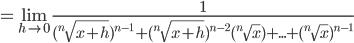 \displaystyle = \lim_{h \to 0} \frac{1}{({}^n\sqrt{x+h})^{n-1}+({}^n\sqrt{x+h})^{n-2}({}^n\sqrt{x})+...+({}^n\sqrt{x})^{n-1}}