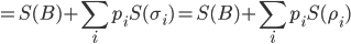\displaystyle = S(B) + \sum_i p_i S(\sigma_i) = S(B) + \sum_ip_i S(\rho_i)