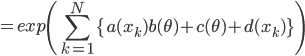 \displaystyle = exp \left( \sum_{k=1}^{N} \{a(x_k)b(\theta) + c(\theta) + d(x_k) \} \right)