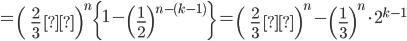 \displaystyle =\left( \; \frac{2}{3} \; \right)^n \left\{ 1- \left( \frac{1}{2} \right)^{n-(k-1)} \right\} =\left( \; \frac{2}{3} \; \right)^n - \left( \frac{1}{3} \right)^n \cdot 2^{k-1}