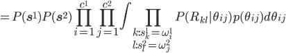 \displaystyle =P({\bf s}^1)P({\bf s}^2)\prod_{i=1}^{c^1}\prod_{j=1}^{c^2}\int\prod_{k:s_k^1=\omega_i^1\l:s_l^2=\omega_j^2}P(R_{kl}|\theta_{ij})p(\theta_{ij})d\theta_{ij}