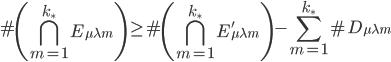 \displaystyle \#\left(\bigcap_{m=1}^{k_{\ast}}E_{\mu \lambda m} \right) \geq \#\left(\bigcap_{m=1}^{k_{\ast}}E_{\mu \lambda m}'\right) - \sum_{m=1}^{k_{\ast}}\#D_{\mu \lambda m}