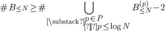 \displaystyle \#B_{\leq N} \geq \#\bigcup_{\substack{p \in P \\p \leq \log N}}B^{(p)}_{\leq N} -2