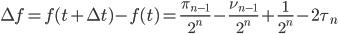 \displaystyle \Delta f = f(t+\Delta t)-f(t) = \frac{\pi_{n-1}}{2^n}-\frac{\nu_{n-1}}{2^n}+\frac{1}{2^n}-2\tau_n