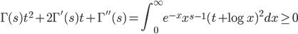 \displaystyle \Gamma (s)t^2 + 2\Gamma'(s)t + \Gamma''(s) = \int_0^{\infty}e^{-x}x^{s-1}(t + \log x)^2dx \geq 0