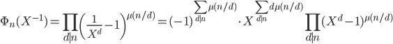 \displaystyle \Phi_n(X^{-1}) = \prod_{d \mid n}\left( \frac{1}{X^d}-1 \right)^{\mu (n/d)} = (-1)^{\sum_{d \mid n} \mu (n/d)}\cdot X^{\sum_{d\mid n}d\mu (n/d)}\prod_{d \mid n}(X^d-1)^{\mu (n/d)}