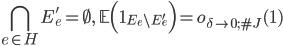 \displaystyle \bigcap_{e \in H}E_e' = \emptyset,\quad \mathbb{E}\Bigl(\mathbf{1}_{E_e \setminus E_e'}\Bigr) = o_{\delta \to 0; \#J}(1)