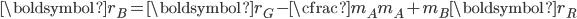\displaystyle \boldsymbol{r_B} = \boldsymbol{r_G} - \cfrac{m_A}{m_A + m_B}\boldsymbol{r_R}