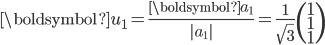 \displaystyle \boldsymbol{u}_1 = \frac{\boldsymbol{a}_1}{|a_1|} = \frac{1}{\sqrt{3}} \begin{pmatrix}       1 \\       1 \\       1 \end{pmatrix}