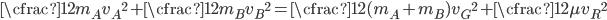 \displaystyle \cfrac{1}{2}m_A {v_A}^2 + \cfrac{1}{2}m_B {v_B}^2 = \cfrac{1}{2}(m_A + m_B) {v_G}^2 + \cfrac{1}{2} \mu {v_R}^2