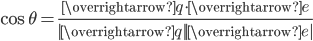 \displaystyle \cos{\theta} = \frac{\overrightarrow{q}\cdot \overrightarrow{e}}{|\overrightarrow{q}||\overrightarrow{e}|}