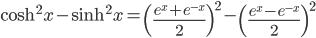 \displaystyle \cosh^{2}{x} - \sinh^{2}{x} = \left( \frac{e^x+e^{-x}}{2} \right)^2 - \left( \frac{e^x-e^{-x}}{2} \right)^2