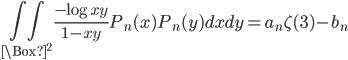 \displaystyle \displaystyle \iint_{\Box^2}\frac{-\log xy}{1-xy}P_n(x)P_n(y)dxdy = a_n\zeta (3) -b_n