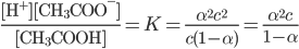 \displaystyle \frac{ [ \rm{H^+} ] [ \rm{CH_3COO^-} ]}{ [ \rm{CH_3COOH} ] } =K = \frac{\alpha ^2 c^2}{c(1- \alpha)} = \frac{\alpha^2 c}{1-\alpha}