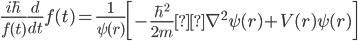 \displaystyle \frac{ i \hbar}{f(t)} \frac{d}{dt} f(t) = \frac{1}{\psi(r)} \left[ - \frac{\hbar ^2 }{2m}\nabla ^2 \psi(r) + V(r) \psi(r) \right]
