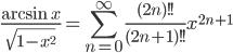 \displaystyle \frac{\arcsin x}{\sqrt{1-x^2}}=\sum_{n=0}^{\infty}\frac{(2n)!!}{(2n+1)!!}x^{2n+1}