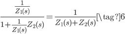 \displaystyle \frac{\frac{1}{Z_{1}(s)}}{1 + \frac{1}{Z_{1}(s)} Z_{2}(s)} = \frac{1}{Z_{1}(s) + Z_{2}(s)} \tag{6}