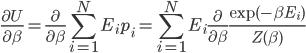 \displaystyle \frac{\partial U}{\partial \beta} = \frac{\partial}{\partial \beta} \sum_{i=1}^N E_i p_i = \sum_{i=1}^N E_i \frac{\partial}{\partial \beta} \frac{\exp(-\beta E_i)}{Z(\beta)}